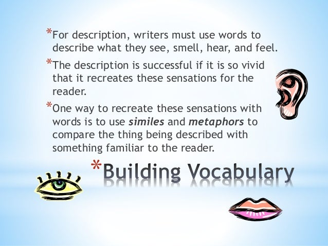 *For description, writers must use words to  describe what they see, smell, hear, and feel.  *The description is successfu...