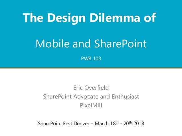 The Design Dilemma of  Mobile and SharePoint                     PWR 103               Eric Overfield    SharePoint Advoca...