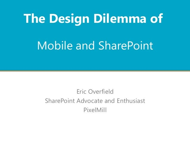 Mobile and SharePoint Eric Overfield SharePoint Advocate and Enthusiast PixelMill The Design Dilemma of