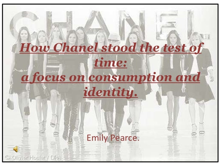 How Chanel stood the test of            time:a focus on consumption and          identity.          Emily Pearce.