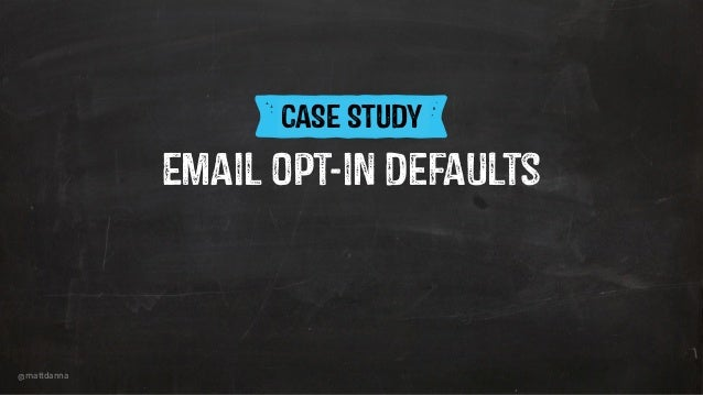 @mattdanna ICASE STUDY Email opt-in Defaults