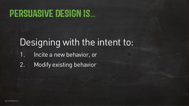 @mattdanna PERSUASIVE DESIGN is… Designing with the intent to: 1. Incite a new behavior, or 2. Modify existing behavior