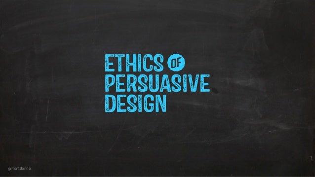 @mattdanna PERSUASIVE ETHICSw DESIGN