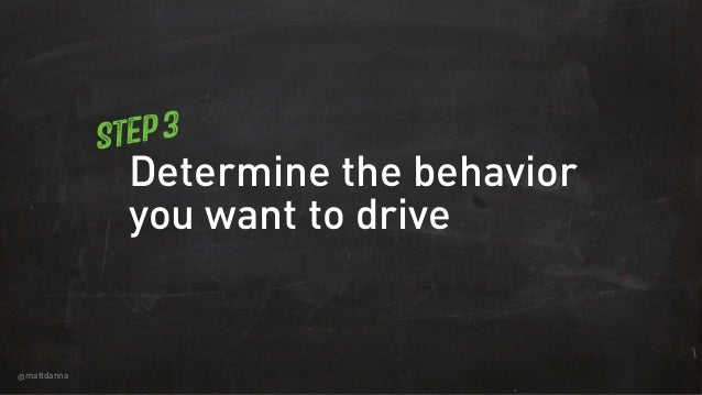 @mattdanna Determine the behavior you want to drive Step 3