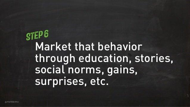 @mattdanna Market that behavior through education, stories, social norms, gains, surprises, etc. Step 6