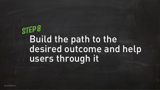 @mattdanna Build the path to the desired outcome and help users through it Step 8