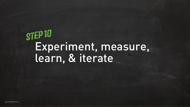 @mattdanna Experiment, measure, learn, & iterate Step 10