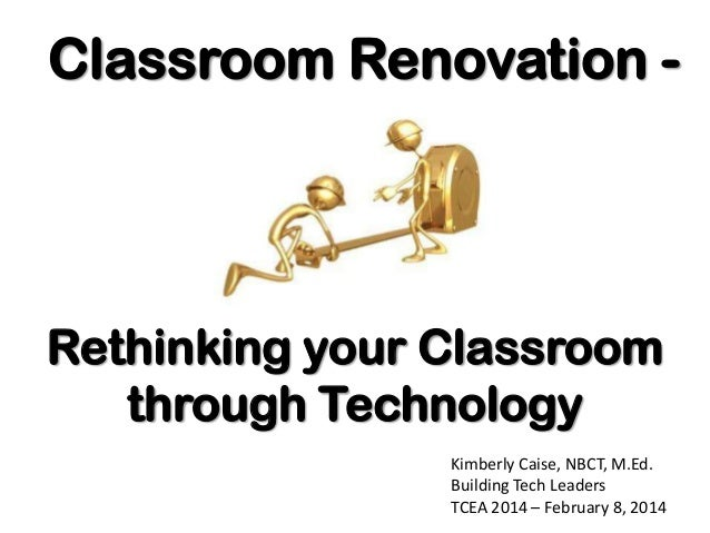 Classroom Renovation -  Rethinking your Classroom through Technology Kimberly Caise, NBCT, M.Ed. Building Tech Leaders TCE...