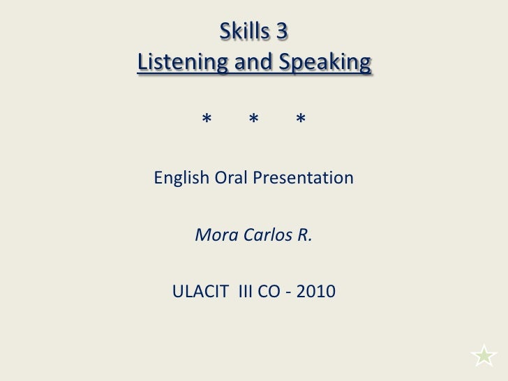 Skills 3Listening and Speaking*      *      *<br />English Oral Presentation<br />Mora Carlos R.<br />ULACIT  III CO - 201...