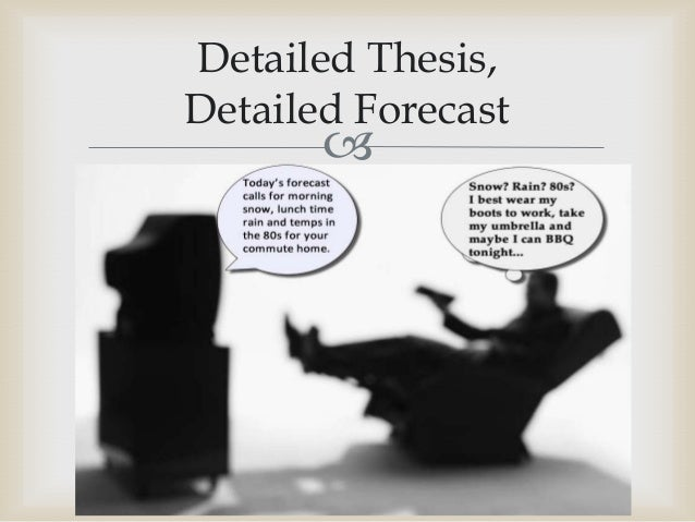 "forecasting thesis Some instructors refer to the thesis as a ""forecasting statement,"" forecasting what will lie ahead in the paper the thesis statement usually is placed at the end of the introductory paragraph, setting up a roadmap for the coming argument."