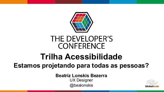 Globalcode – Open4education Trilha Acessibilidade Estamos projetando para todas as pessoas? Beatriz Lonskis Bezerra UX Des...