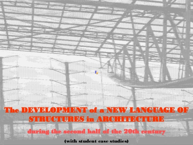 The DEVELOPMENT of a NEW LANGUAGE OF STRUCTURES in ARCHITECTURE during the second half of the 20th century (with student c...