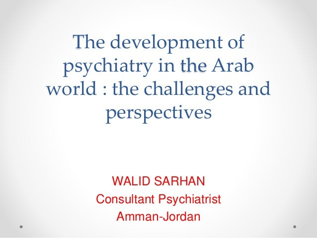 The development of psychiatry in the Arab world : the challenges and perspectives WALID SARHAN Consultant Psychiatrist Amm...