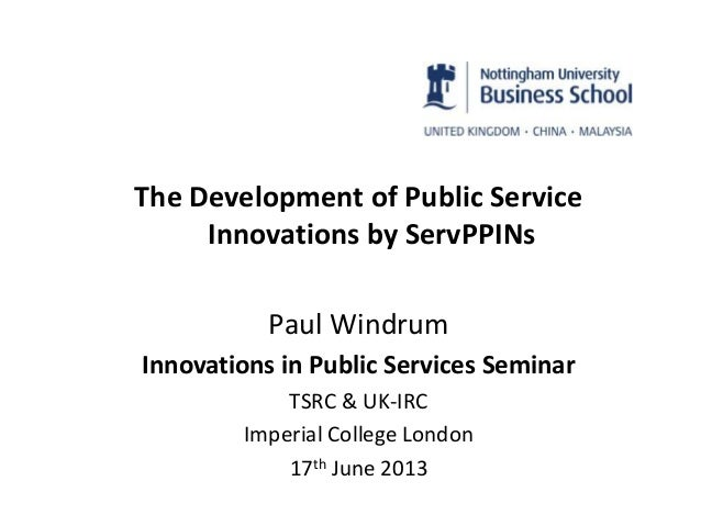 The Development of Public Service Innovations by ServPPINs Paul Windrum Innovations in Public Services Seminar TSRC & UK-I...