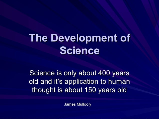 The Development ofThe Development of ScienceScience Science is only about 400 yearsScience is only about 400 years old and...