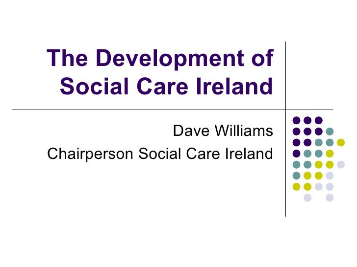The Development of Social Care Ireland Dave Williams Chairperson Social Care Ireland