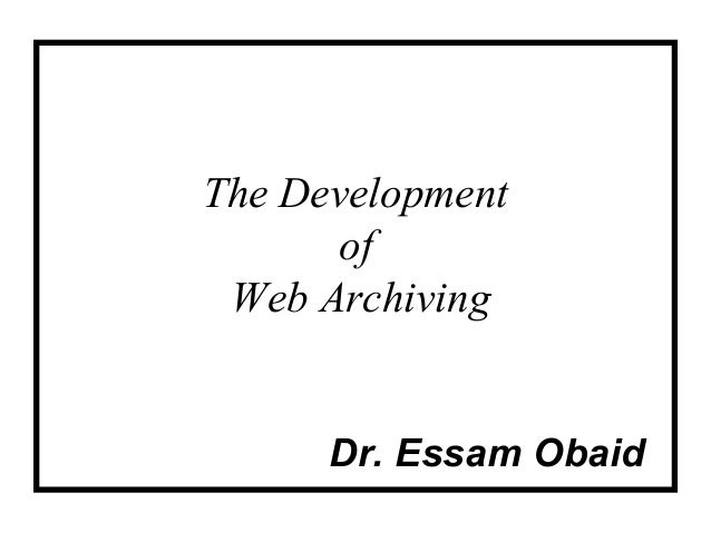 The Development      of Web Archiving      Dr. Essam Obaid