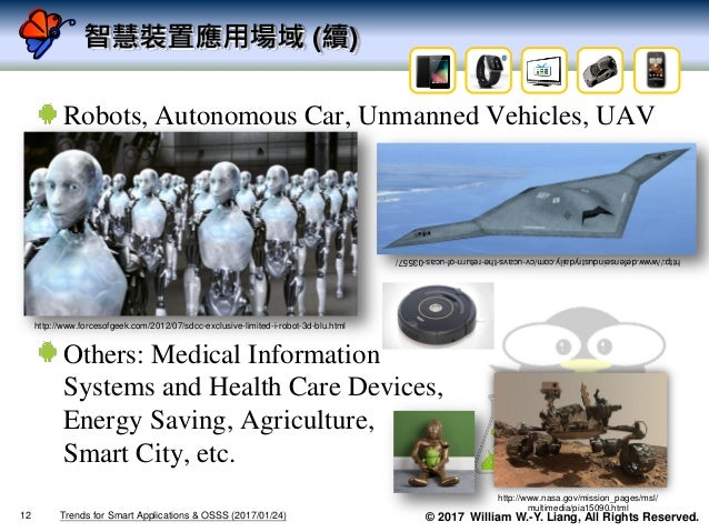 © 2017 William W.-Y. Liang, All Rights Reserved. 智慧裝置應用場域 (續) Robots, Autonomous Car, Unmanned Vehicles, UAV Others: Medic...