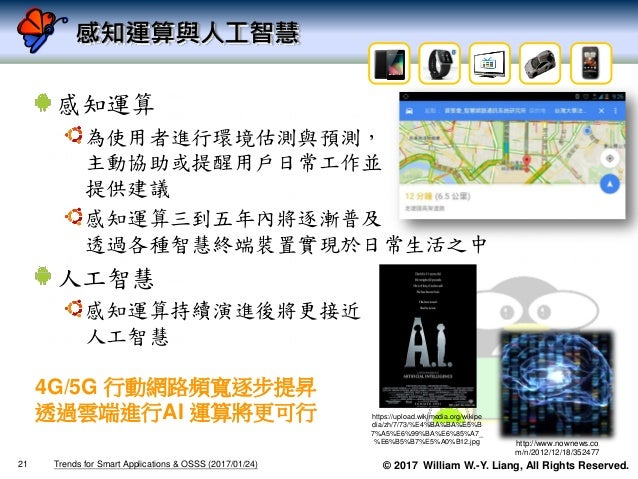 © 2017 William W.-Y. Liang, All Rights Reserved. 感知運算與人工智慧 感知運算 為使用者進行環境估測與預測, 主動協助或提醒用戶日常工作並 提供建議 感知運算三到五年內將逐漸普及 透過各種智慧終端...