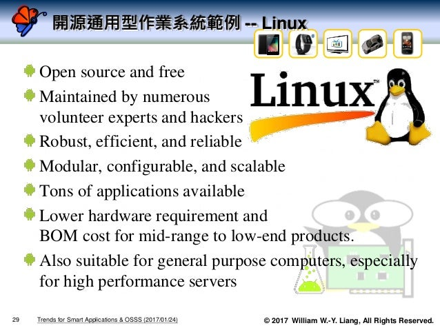 © 2017 William W.-Y. Liang, All Rights Reserved. 開源通用型作業系統範例 -- Linux Open source and free Maintained by numerous voluntee...