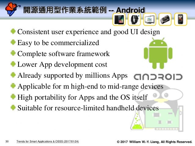 © 2017 William W.-Y. Liang, All Rights Reserved. 開源通用型作業系統範例 -- Android Consistent user experience and good UI design Easy...