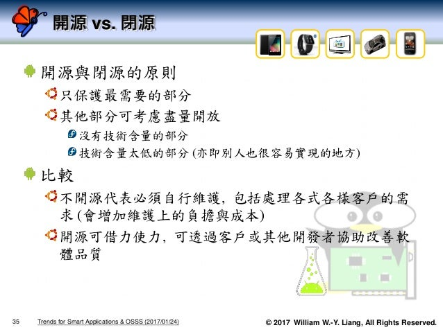 © 2017 William W.-Y. Liang, All Rights Reserved. 開源 vs. 閉源 開源與閉源的原則 只保護最需要的部分 其他部分可考慮盡量開放 沒有技術含量的部分 技術含量太低的部分 (亦即別人也很容易實現的...