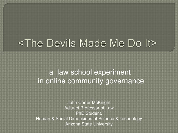 <The Devils Made Me Do It><br />a  law school experiment<br /> in online community governance <br />John Carter McKnight<b...