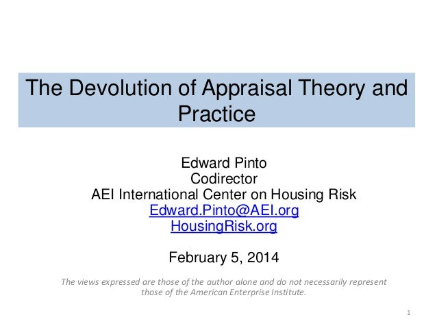 The Devolution of Appraisal Theory and Practice Edward Pinto Codirector AEI International Center on Housing Risk Edward.Pi...