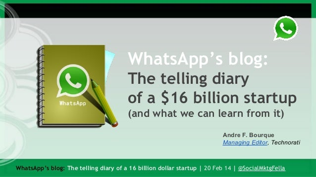 WhatsApp's blog: The telling diary of a $16 billion startup (and what we can learn from it) Andre F. Bourque Managing Edit...