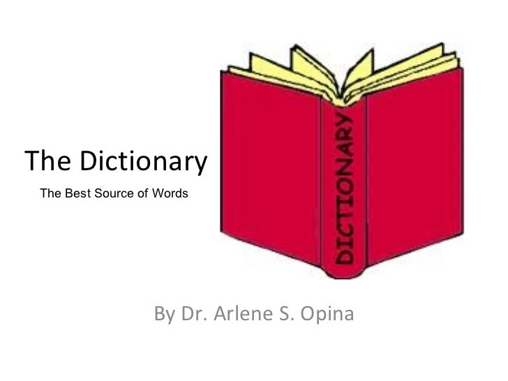 By Dr. Arlene S. Opina The Dictionary The Best Source of Words