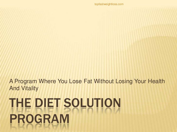 topfastweightloss.comA Program Where You Lose Fat Without Losing Your HealthAnd VitalityTHE DIET SOLUTIONPROGRAM