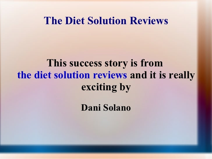 The Diet Solution Reviews This success story is from  the diet solution reviews  and it is really exciting by Dani Solano