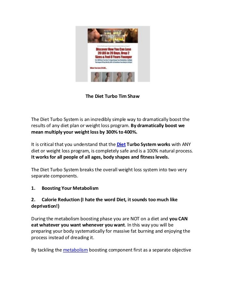 The Diet Turbo Tim ShawThe Diet Turbo System is an incredibly simple way to dramatically boost theresults of any diet plan...