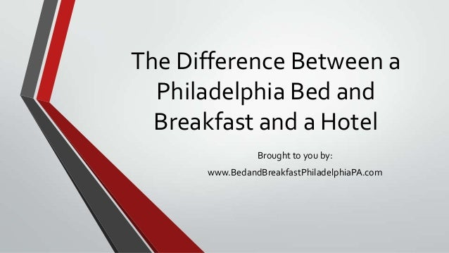 The Difference Between aPhiladelphia Bed andBreakfast and a HotelBrought to you by:www.BedandBreakfastPhiladelphiaPA.com