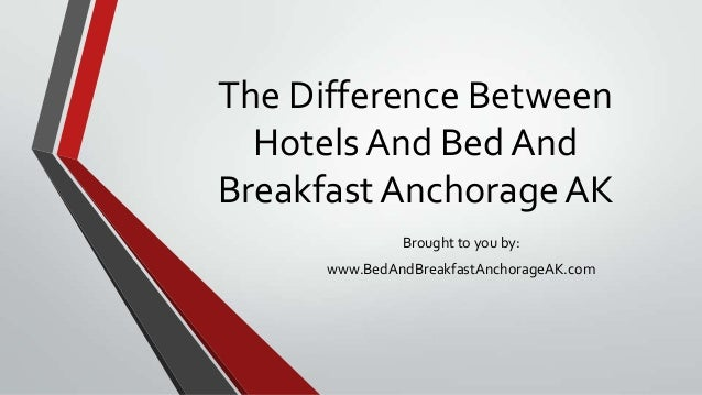 The Difference Between Hotels And Bed And Breakfast Anchorage AK Brought to you by: www.BedAndBreakfastAnchorageAK.com