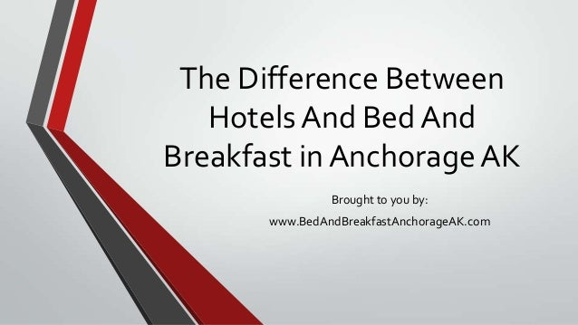 The Difference BetweenHotels And Bed AndBreakfast in Anchorage AKBrought to you by:www.BedAndBreakfastAnchorageAK.com