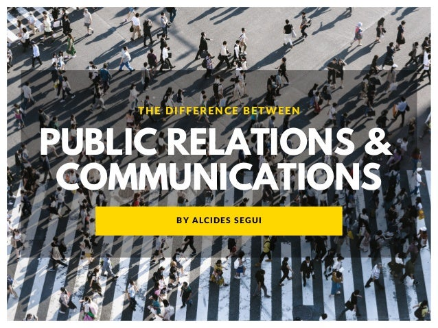 PUBLIC RELATIONS & COMMUNICATIONS THE DIFFERENCE BETWEEN BY ALCIDES SEGUI
