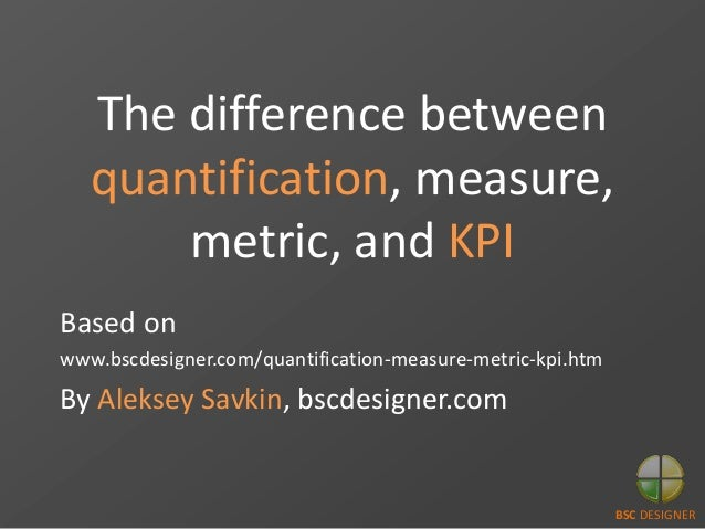 The difference between quantification, measure, metric, and KPI Based on www.bscdesigner.com/quantification-measure-metric...