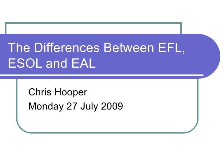 The Differences Between EFL, ESOL and EAL Chris Hooper Monday 27 July 2009
