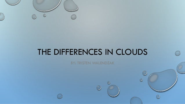 THE DIFFERENCES IN CLOUDS BY: TRISTEN WALENDZAK