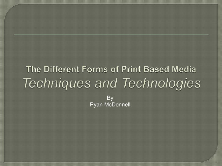 The Different Forms of Print Based Media Techniques and Technologies By Ryan McDonnell