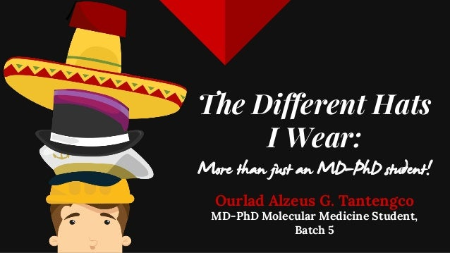 The Different Hats I Wear: More than just an MD-PhD student! Ourlad Alzeus G. Tantengco MD-PhD Molecular Medicine Student,...
