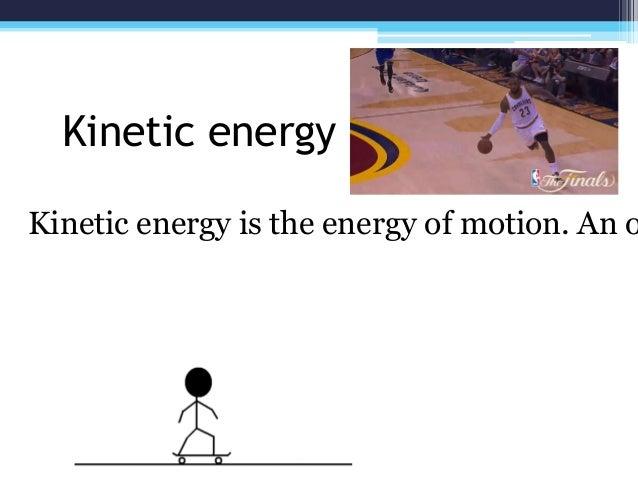 Kinetic energy Kinetic energy is the energy of motion. An o