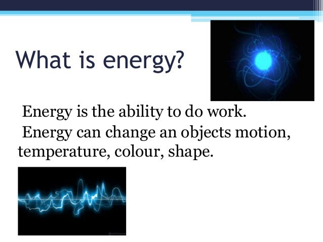 What is energy? Energy is the ability to do work. Energy can change an objects motion, temperature, colour, shape.