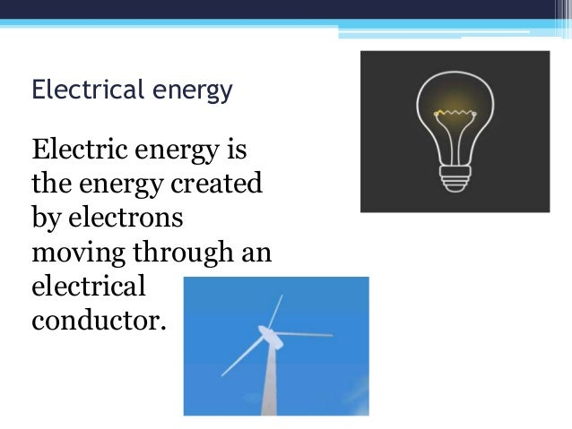Electrical energy Electric energy is the energy created by electrons moving through an electrical conductor.