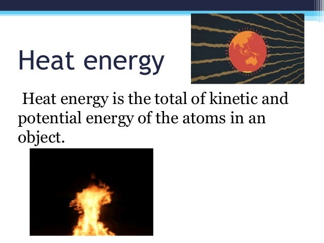 Heat energy Heat energy is the total of kinetic and potential energy of the atoms in an object.