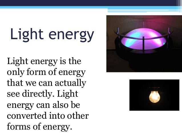 Light energy Light energy is the only form of energy that we can actually see directly. Light energy can also be converted...