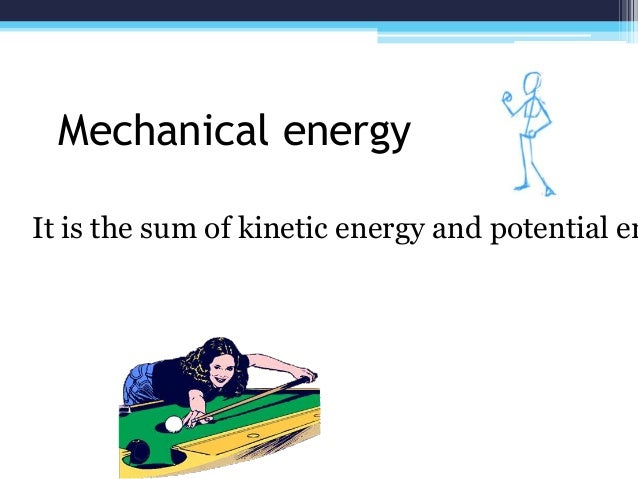 Mechanical energy It is the sum of kinetic energy and potential en