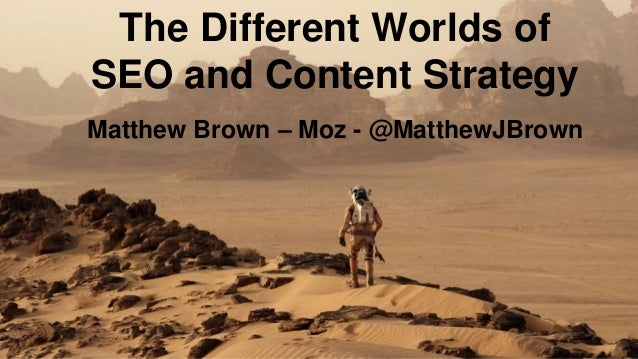 The Different Worlds of SEO and Content Strategy Matthew Brown – Moz - @MatthewJBrown