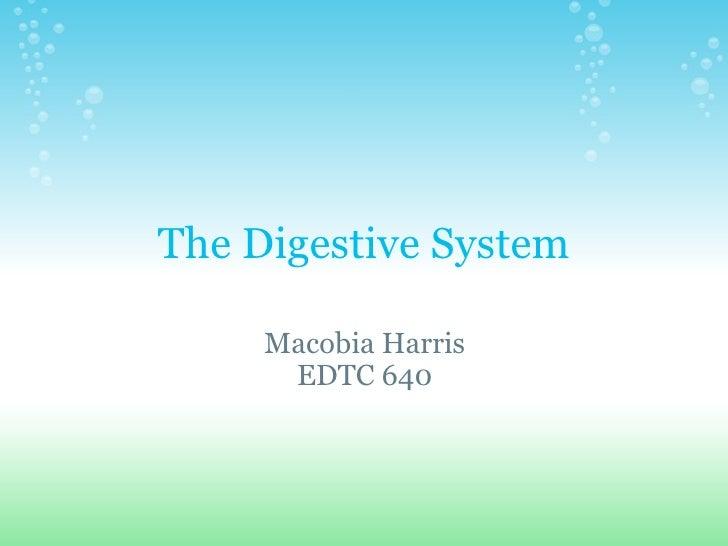 The Digestive System Macobia Harris EDTC 640
